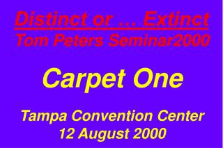 Distinct or … Extinct Tom Peters Seminar2000 Carpet One Tampa Convention Center 12 August 2000