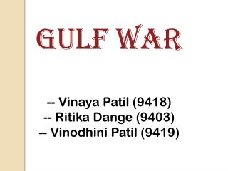 GULF WAR -- Vinaya Patil (9418) -- Ritika Dange (9403) -- Vinodhini Patil (9419)