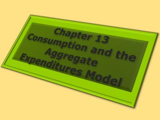 Chapter 13 Consumption and the Aggregate Expenditures Model