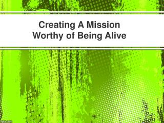 Creating A Mission Worthy of Being Alive
