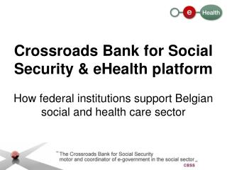 Crossroads Bank for Social Security & eHealth platform How federal institutions support Belgian social and health care s