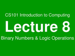 CS101 Introduction to Computing Lecture 8 Binary Numbers  Logic Operations