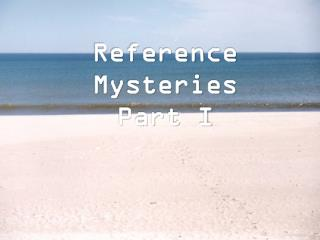 Reference Mysteries Part I
