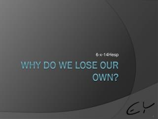 Why do we lose our own?