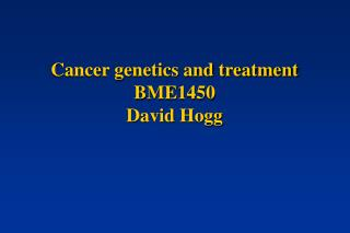 Cancer genetics and treatment BME1450 David Hogg
