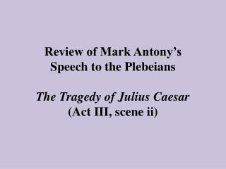 Review of Mark Antony's  Speech to the Plebeians The Tragedy of Julius Caesar (Act III, scene ii)