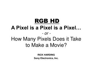 RGB HD A Pixel is a Pixel is a Pixel… - or - How Many Pixels Does it Take to Make a Movie?