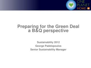 Preparing for the Green Deal  a B&Q perspective Sustainability 2012 George Padelopoulos