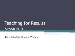Teaching for Results  Session 5