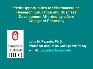 John M. Pezzuto, Ph.D. Professor and Dean, College Pharmacy e-mail:   pezzuto@hawaii