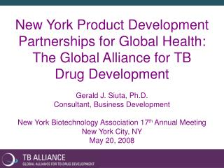 New York Product Development Partnerships for Global Health: The Global Alliance for TB  Drug Development  Gerald J. Siu