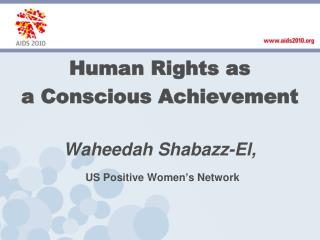 Human Rights as a Conscious Achievement Waheedah Shabazz -El, US  Positive Women's Network
