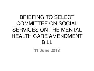 BRIEFING TO SELECT COMMITTEE ON SOCIAL SERVICES ON THE MENTAL HEALTH CARE AMENDMENT BILL