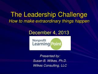 The Leadership Challenge How to make extraordinary things happen December 4, 2013