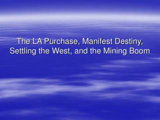 The LA Purchase, Manifest Destiny, Settling the West, and the Mining Boom