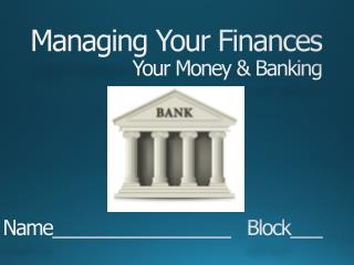 Managing Your Finances Your Money & Banking Name_________________   Block___