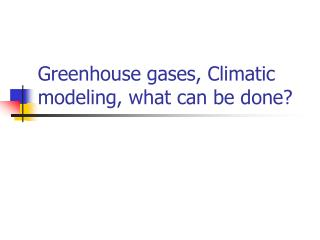 Greenhouse gases, Climatic modeling, what can be done?