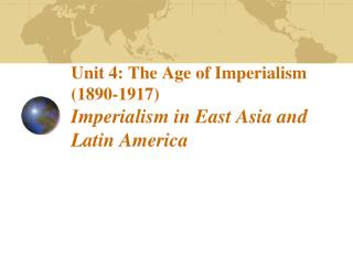 Unit 4: The Age of Imperialism (1890-1917)  Imperialism in East Asia and Latin America