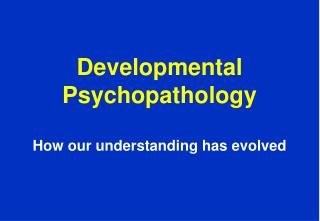Developmental Psychopathology How our understanding has evolved