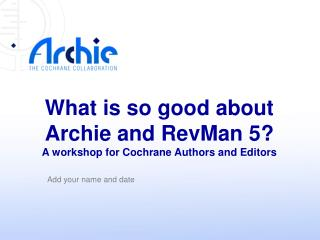 What is so good about  Archie and RevMan 5? A workshop for Cochrane Authors and Editors