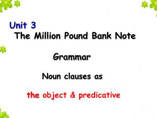 Unit  3 The Million Pound Bank Note  Grammar Noun clauses as the  object  &  predicat ive