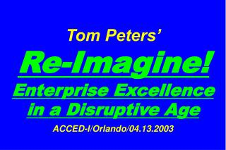 Tom Peters'   Re-Imagine! Enterprise Excellence in a Disruptive Age ACCED-I/Orlando/04.13.2003
