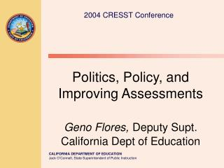 Politics, Policy, and Improving Assessments Geno Flores, Deputy Supt. California Dept of Education