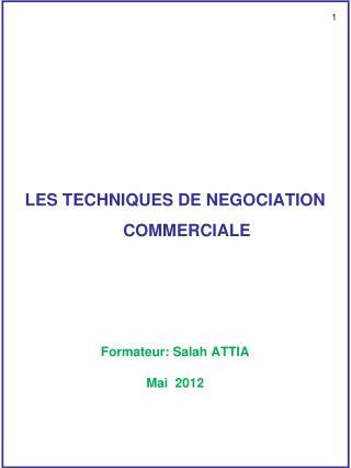 LES TECHNIQUES DE NEGOCIATION COMMERCIALE Formateur: Salah ATTIA Mai  2012