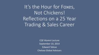 It's the Hour for Foxes,  Not Chickens! Reflections on a 25 Year  Trading & Sales Career
