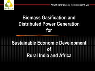 Biomass Gasification and  Distributed Power Generation for Sustainable Economic Development of Rural India and Africa