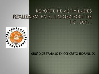 REPORTE DE ACTIVIDADES REALIZADAS EN EL LABORATORIO DE I.C. 2011.