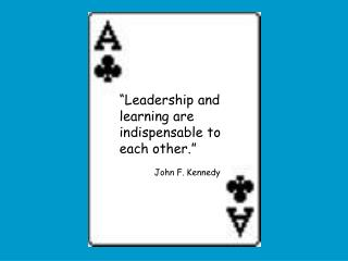"""Leadership and learning are indispensable to each other."" 	John F. Kennedy"