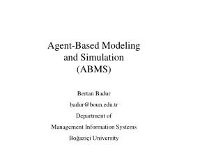 Agent-Based Modeling and Simulation (ABMS) Bertan Badur badur@boun.tr Department of