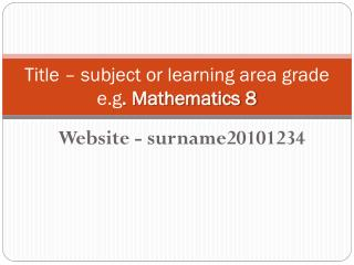 Title – subject or learning  area grade e.g . Mathematics 8