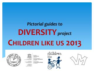 Pictorial guides  to  DIVERSITY project Children  like us 2013