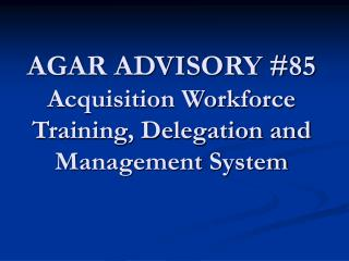 AGAR ADVISORY #85 Acquisition Workforce Training, Delegation and Management System