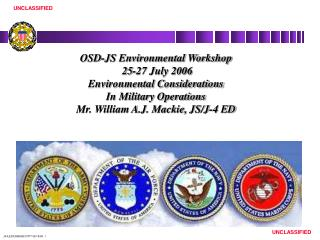 OSD-JS Environmental Workshop  25-27 July 2006  Environmental Considerations In Military Operations Mr. William A.J. Mac