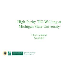 High-Purity TIG Welding at  Michigan State University Chris Compton 5/24/2007