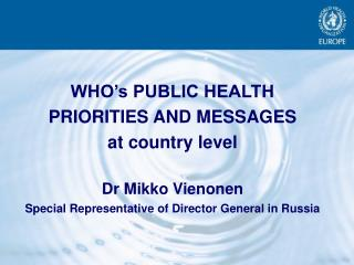WHO s PUBLIC HEALTH  PRIORITIES AND MESSAGES at country level  Dr Mikko Vienonen Special Representative of Director Gene