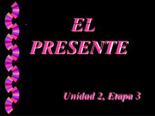 EL PRESENTE Unidad 2, Etapa 3