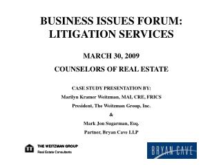 BUSINESS ISSUES FORUM: LITIGATION SERVICES MARCH 30, 2009 COUNSELORS OF REAL ESTATE CASE STUDY PRESENTATION BY: Marilyn
