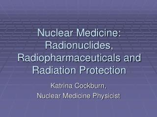 Nuclear Medicine:  Radionuclides, Radiopharmaceuticals and Radiation Protection