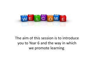 The aim of this session is to introduce you to Year 6 and the way in which we promote learning .