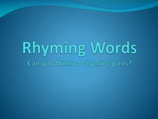 Rhyming Words Can you think of rhyming pairs?