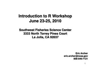 Introduction to R Workshop June 23-25, 2010 Southwest Fisheries Science Center 3333 North Torrey Pines Court La Jolla, C