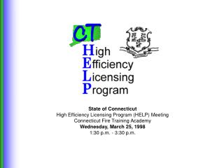 State of Connecticut High Efficiency Licensing Program HELP Meeting Connecticut Fire Training Academy Wednesday, March 2