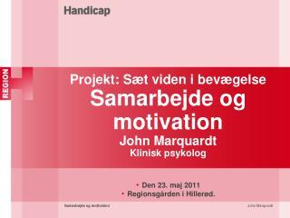 Projekt: Sæt viden i bevægelse Samarbejde og motivation John Marquardt Klinisk psykolog