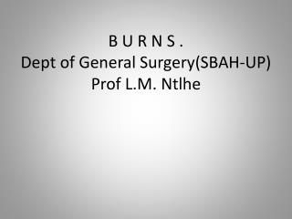 B U R N S . Dept of General Surgery(SBAH-UP) Prof L.M. Ntlhe