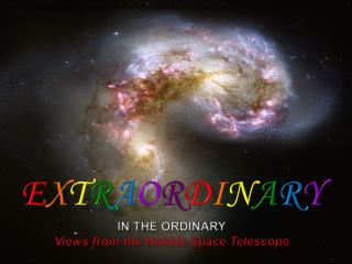 E x t r a o r d i n a r y in the Ordinary Views from the Hubble Space Telescope
