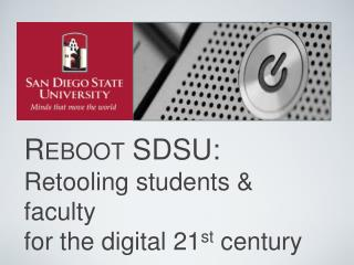 Reboot SDSU: Retooling students & faculty  for the digital 21 st  century